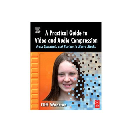 A Practical Guide to Video and Audio Compression - By - Cliff Wootton